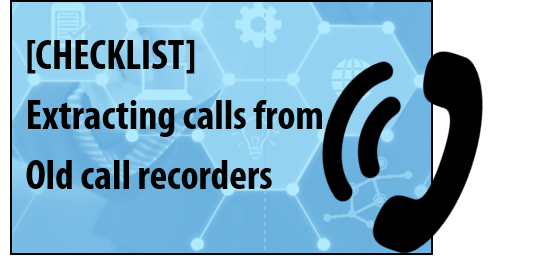 Extracting calls from old call recorders Checklist